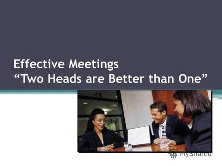 Effective Meetings Two Heads are Better than One.
