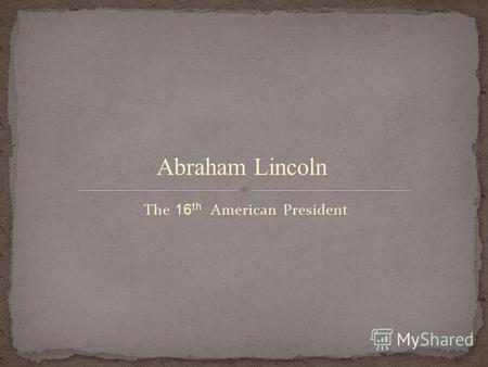 The 16 th American President Abraham Lincoln. BORN: February 12, 1809 BIRTHPLACE: Hardin County, Kentucky.