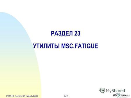 S23-1 PAT318, Section 23, March 2002 РАЗДЕЛ 23 УТИЛИТЫ MSC.FATIGUE.