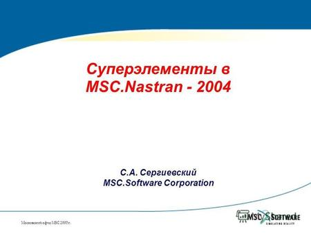 Московский офис MSC 2005 г. Суперэлементы в MSC.Nastran - 2004 С.А. Сергиевский MSC.Software Corporation.