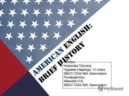 AMERICAN ENGLISH: BRIEF HISTORY Авторы: Новикова Татьяна, Чудаева Надежда, 11 класс, МБОУ СОШ 5, Красноярск Руководитель: Иванова Н.В. МБОУ СОШ 5, Красноярск.