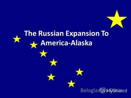 The Russian Expansion To America-Alaska Beloglazova Daria.