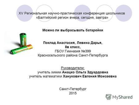 ХV Региональная научно-практическая конференция школьников «Балтийский регион вчера, сегодня, завтра» Можно ли выбрасывать батарейки Поклад Анастасия,