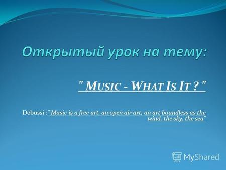 M USIC - W HAT I S I T ?  Debussi : Music is a free art, an open air art, an art boundless as the wind, the sky, the sea