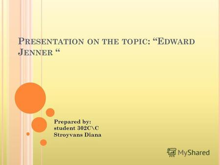 P RESENTATION ON THE TOPIC : E DWARD J ENNER Prepared by: student 302 С\С Stroyvans Diana.