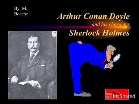 Arthur Conan Doyle and his character Sherlock Holmes By: M. Boeche.