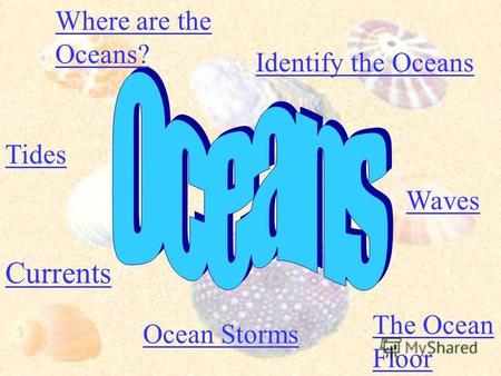 Where are the Oceans? Identify the Oceans Tides Currents Waves The Ocean Floor Ocean Storms.