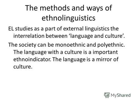 The methods and ways of ethnolinguistics EL studies as a part of external linguistics the interrelation between language and culture. The society can be.