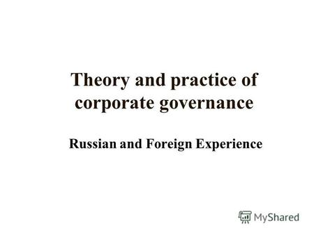 Theory and practice of corporate governance Russian and Foreign Experience.
