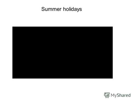 Summer holidays.