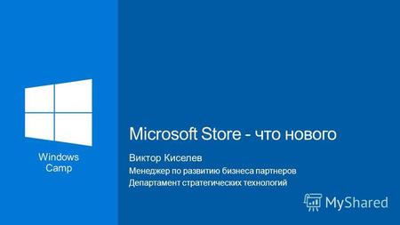 Windows Camp Виктор Киселев Менеджер по развитию бизнеса партнеров Департамент стратегических технологий Microsoft Store - что нового.
