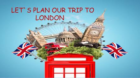 LET`S PLAN OUR TRIP TO LONDON. A LETTER FROM LULU DEAR FRIENDS, HI! HOW ARE YOU? I HAVE GOT SOME NEWS FOR YOU. LAST WEEKEND I VISITED THE LONDON EYE.