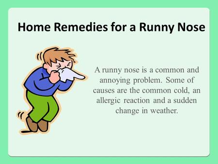 Home Remedies for a Runny Nose A runny nose is a common and annoying problem. Some of causes are the common cold, an allergic reaction and a sudden change.