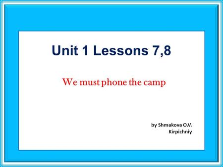 Unit 1 Lessons 7,8 We must phone the camp by Shmakova O.V. Kirpichniy.