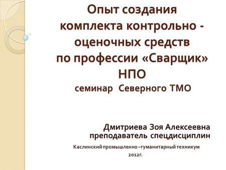 Презентация на тему Формирование фонда оценочных средств для  Опыт создания комплекта контрольно оценочных средств по профессии Сварщик НПО семинар Северного ТМО