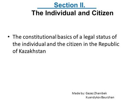 The constitutional basics of a legal status of the individual and the citizen in the Republic of Kazakhstan Section II. The Individual and Citizen Made.