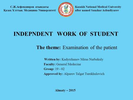 INDEPNDENT WORK OF STUDENT The theme: Examination of the patient Written by: Kadyrzhanov Miras Nurbekuly Faculty: General Medecine Group: 19 - 02 Approved.