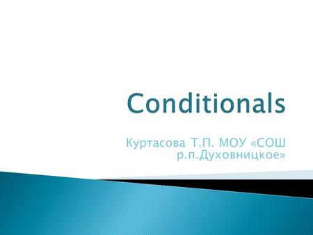 Куртасова Т.П. МОУ «СОШ р.п.Духовницкое». Zero conditional First conditional Second conditional Third conditional.