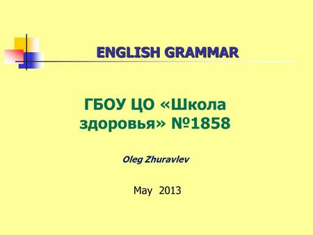 ENGLISH GRAMMAR ENGLISH GRAMMAR ГБОУ ЦО «Школа здоровья» 1858 Oleg Zhuravlev May 2013.
