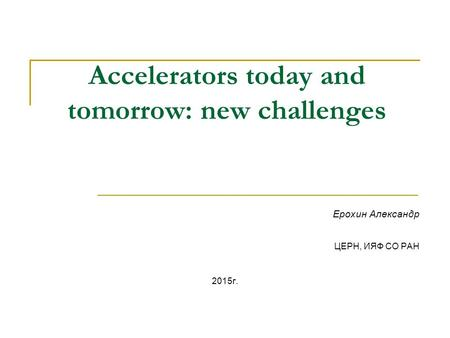 Accelerators today and tomorrow: new challenges Ерохин Александр ЦЕРН, ИЯФ СО РАН 2015 г.