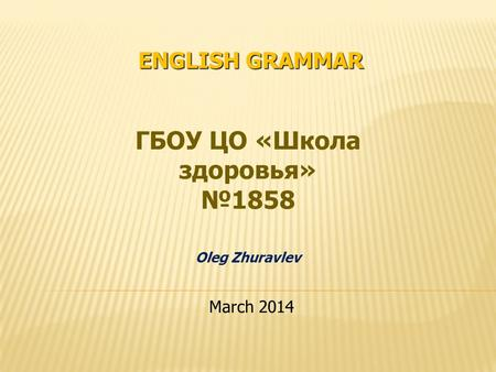ENGLISH GRAMMAR ГБОУ ЦО «Школа здоровья» 1858 Oleg Zhuravlev March 2014.