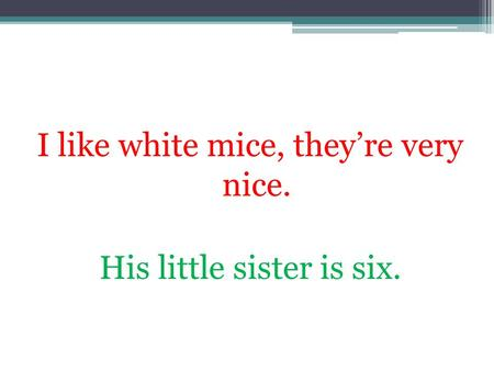 I like white mice, theyre very nice. His little sister is six.