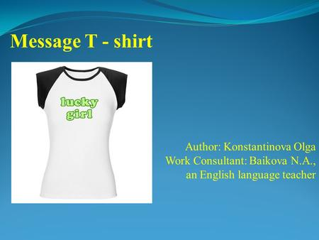 Author: Konstantinova Olga Work Consultant: Baikova N.A., an English language teacher Message T - shirt.