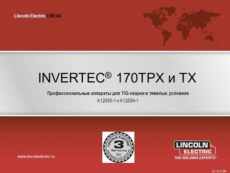 Lincoln Electric EMEA www.lincolnelectric.ru Lincoln Electric EMEA INVERTEC ® 170TPX и TX Профессиональные аппараты для TIG-сварки в тяжелых условиях K12055-1.