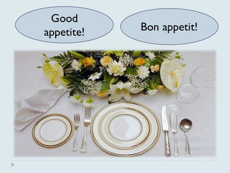Good appetite! Bon appetit!. Polite manners Proverbs 1) The appetite comes with eating. a) О вкусах не спорят. 2) After dinner sleep a while, after supper.