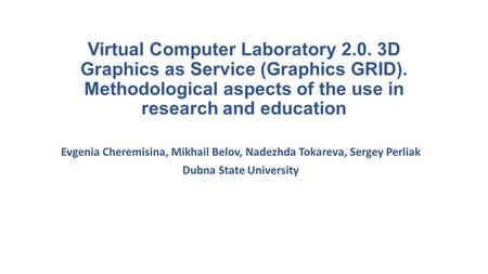 Virtual Computer Laboratory 2.0. 3D Graphics as Service (Graphics GRID). Methodological aspects of the use in research and education Evgenia Cheremisina,