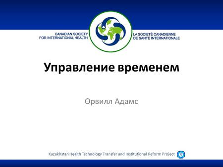 Kazakhstan Health Technology Transfer and Institutional Reform Project Управление временем Орвилл Адамс.