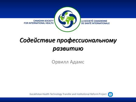 Kazakhstan Health Technology Transfer and Institutional Reform Project Орвилл Адамс Содействие профессиональному развитию.