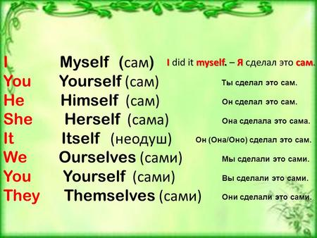 I Myself ( сам ) You Yourself (сам) He Himself (сам) She Herself (сама) It Itself (неодуш) We Ourselves (сами) You Yourself (сами) They Themselves (сами)