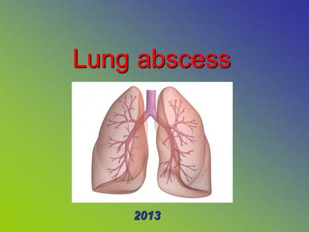 Lung abscess 2013. Contents: Causes Signs and symptoms DiagnosisManagementComplicationsPrognosis.