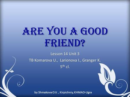 Are you a good friend? Lesson 14 Unit 3 TB Komarova U., Larionova I., Granger K. 5 th cl. by Shmakova O.V., Kirpichniy, KHMAO-Ugra.