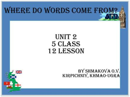 Where do words come from? Unit 2 5 class 12 lesson By Shmakova O.V. Kirpichniy, Khmao-ugra.