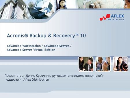Acronis® Backup & Recovery 10 Advanced Workstation / Advanced Server / Advanced Server Virtual Edition Презентатор: Денис Курочкин, руководитель отдела.