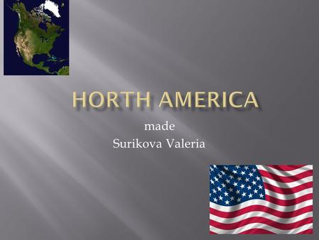 Made Surikova Valeria. North America-one of the six continents of the planet Earth, located on the north western hemisphere. Area North America excluding.