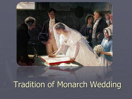 Tradition of Monarch Wedding. The most important decisions in life A lot of wedding traditions go back to folklore and used to protect marrying couples.