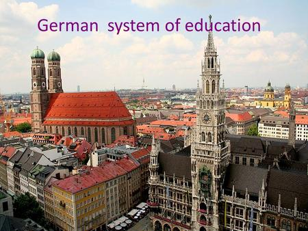 German system of education. -One educational system doesn't exist.