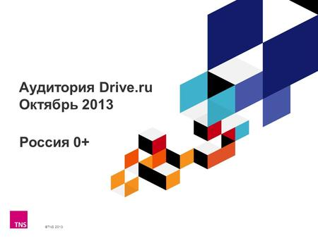 ©TNS 2013 X AXIS LOWER LIMIT UPPER LIMIT CHART TOP Y AXIS LIMIT Аудитория Drive.ru Октябрь 2013 Россия 0+