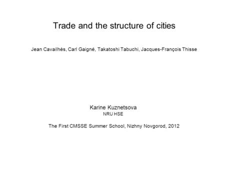 Trade and the structure of cities Jean Cavailhès, Carl Gaigné, Takatoshi Tabuchi, Jacques-François Thisse Karine Kuznetsova NRU HSE The First CMSSE Summer.
