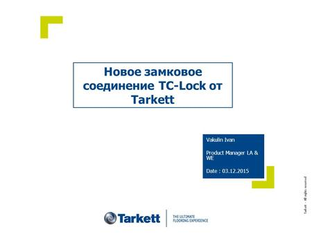 Новое замковое соединение TC-Lock от Tarkett Vakulin Ivan Product Manager LA & WE Date : 03.12.2015 Tarkett – All rights reserved.