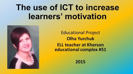 The use of ICT to increase learners motivation Educational Project Olha Yurchuk ELL teacher at Kherson educational complex #51 2015.