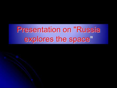 Presentation on Russia explores the space. The world's first Soviet artificial Earth satellite on 4 October 1957.