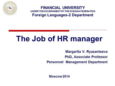 FINANCIAL UNIVERSITY UNDER THE GOVERNMENT OF THE RUSSIAN FEDERATION Foreign Languages-2 Department The Job of HR manager Margarita V. Ryazantseva PhD,