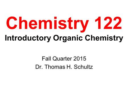 Chemistry 122 Introductory Organic Chemistry Fall Quarter 2015 Dr. Thomas H. Schultz.