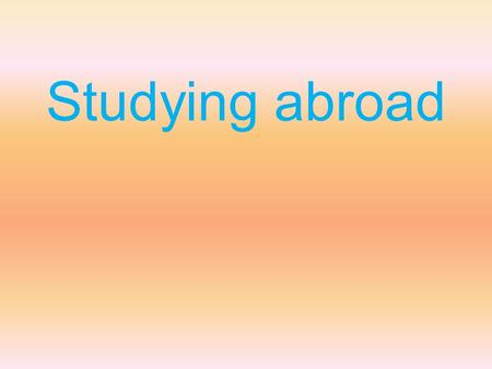 Studying abroad. Many students choose to attend schools or universities outside their home countries. Why do some students study abroad? Use specific.
