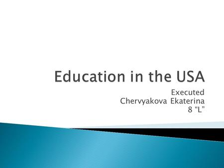 Executed Chervyakova Ekaterina 8 L. Education in the United States of America is compulsory for children from the age of 6 till 16. It involves 12 years.