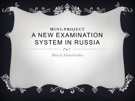MINI-PROJECT A NEW EXAMINATION SYSTEM IN RUSSIA Done by Maria Gordina.